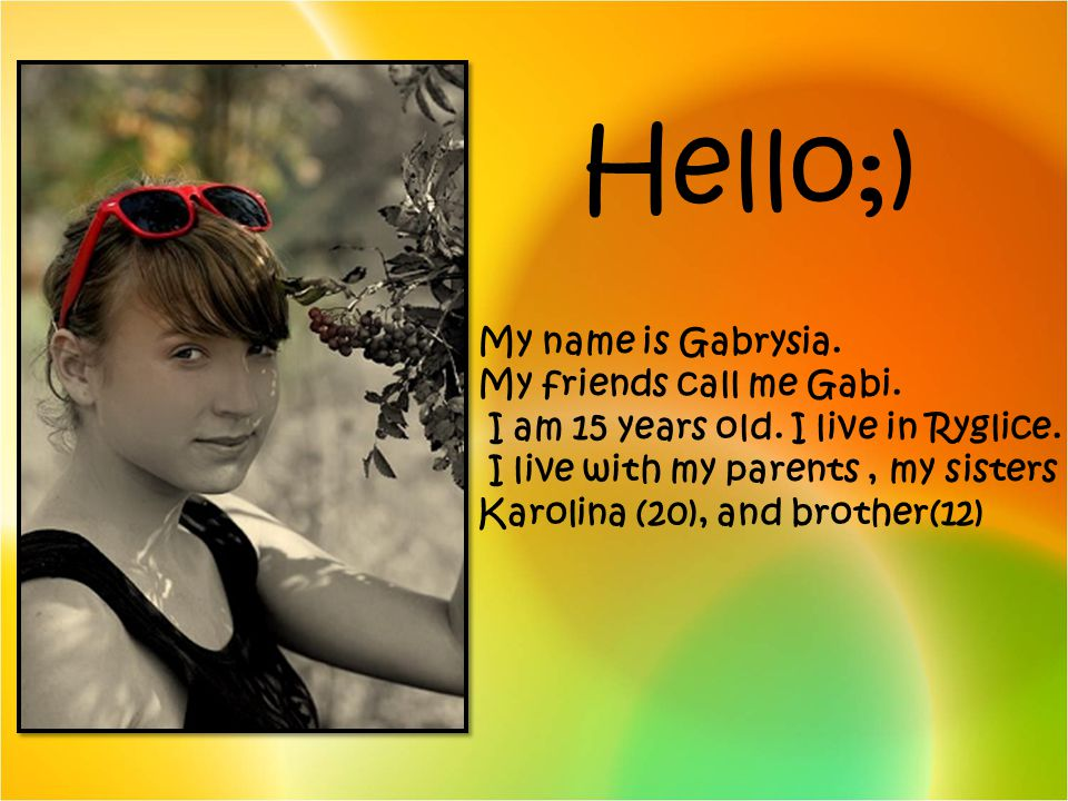 Hello;) My name is Gabrysia. My friends call me Gabi. I am 15 years old. I live in Ryglice. I live with my parents, my sisters Karolina (20), and brot