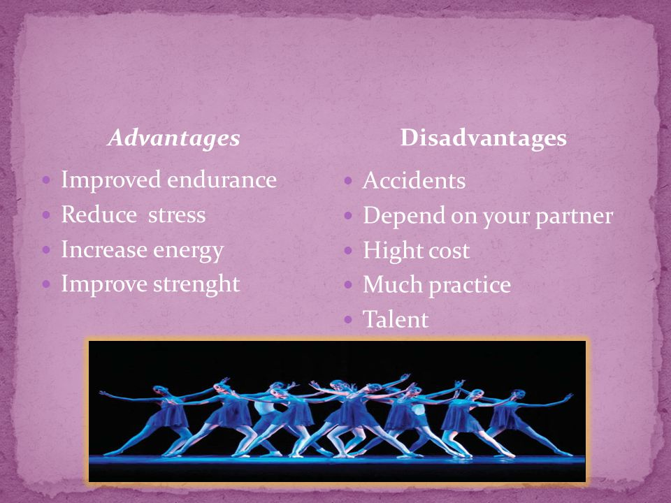Advantages Improved endurance Reduce stress Increase energy Improve strenght Accidents Depend on your partner Hight cost Much practice Talent Disadvan