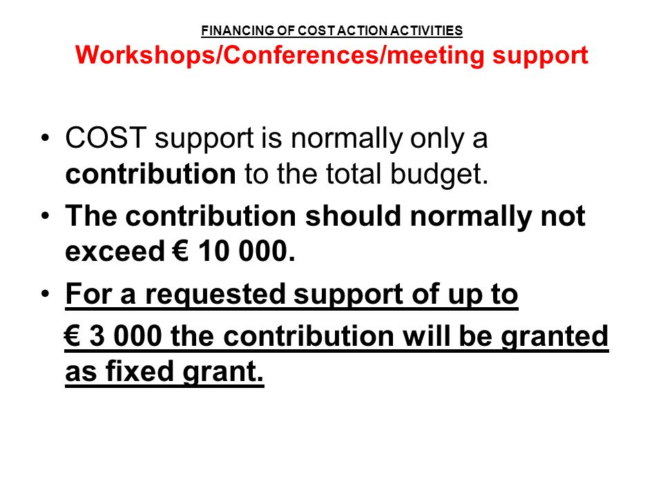 FINANCING OF COST ACTION ACTIVITIES Workshops/Conferences/meeting support COST support is normally only a contribution to the total budget. The contri