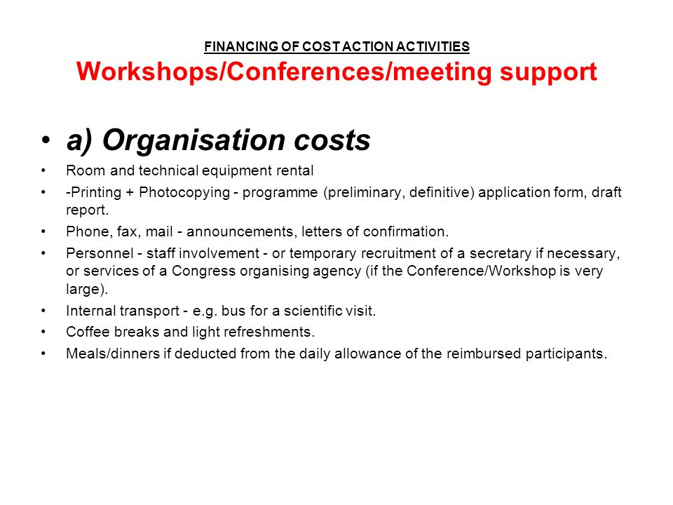 FINANCING OF COST ACTION ACTIVITIES Workshops/Conferences/meeting support a) Organisation costs Room and technical equipment rental -Printing + Photoc