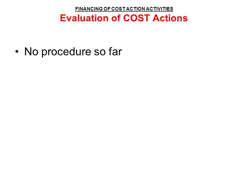 FINANCING OF COST ACTION ACTIVITIES Evaluation of COST Actions No procedure so far