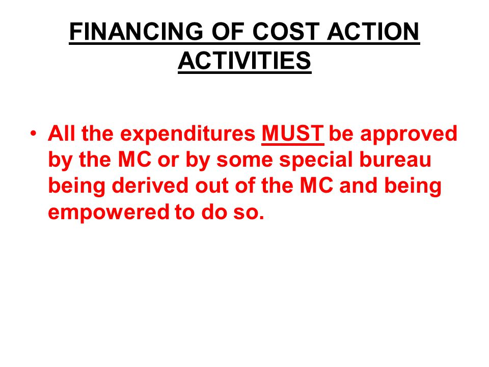 FINANCING OF COST ACTION ACTIVITIES All the expenditures MUST be approved by the MC or by some special bureau being derived out of the MC and being empowered to do so.