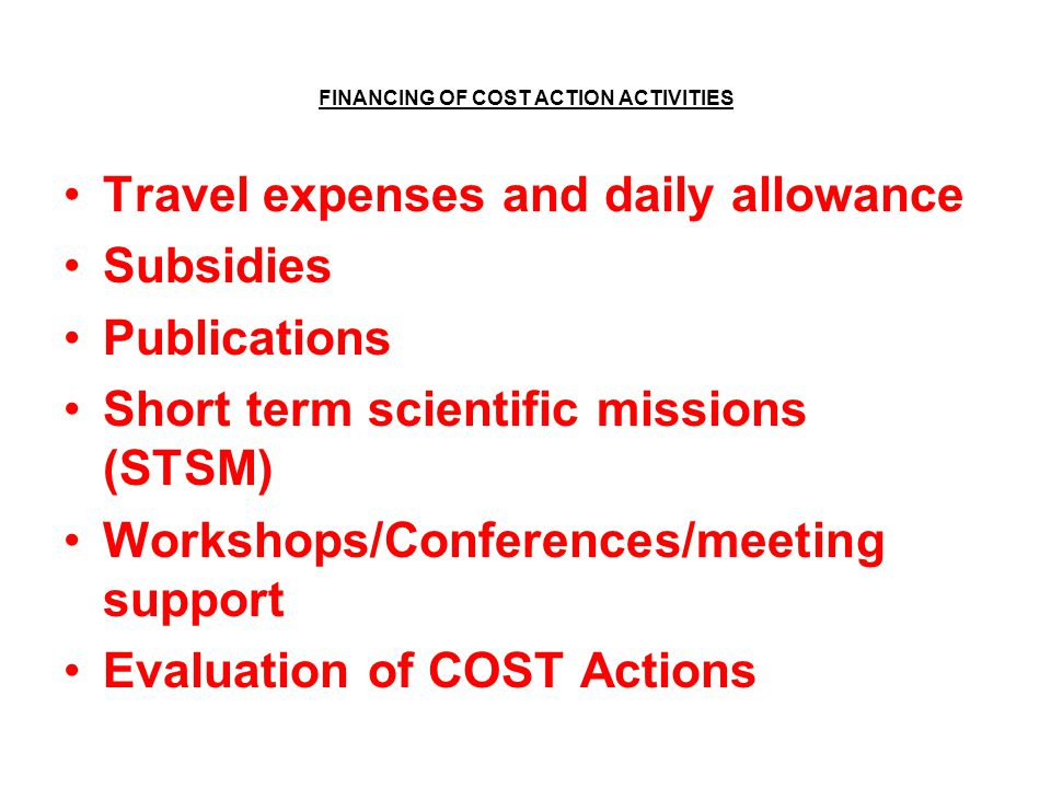 FINANCING OF COST ACTION ACTIVITIES Travel expenses and daily allowance Subsidies Publications Short term scientific missions (STSM) Workshops/Conferences/meeting support Evaluation of COST Actions