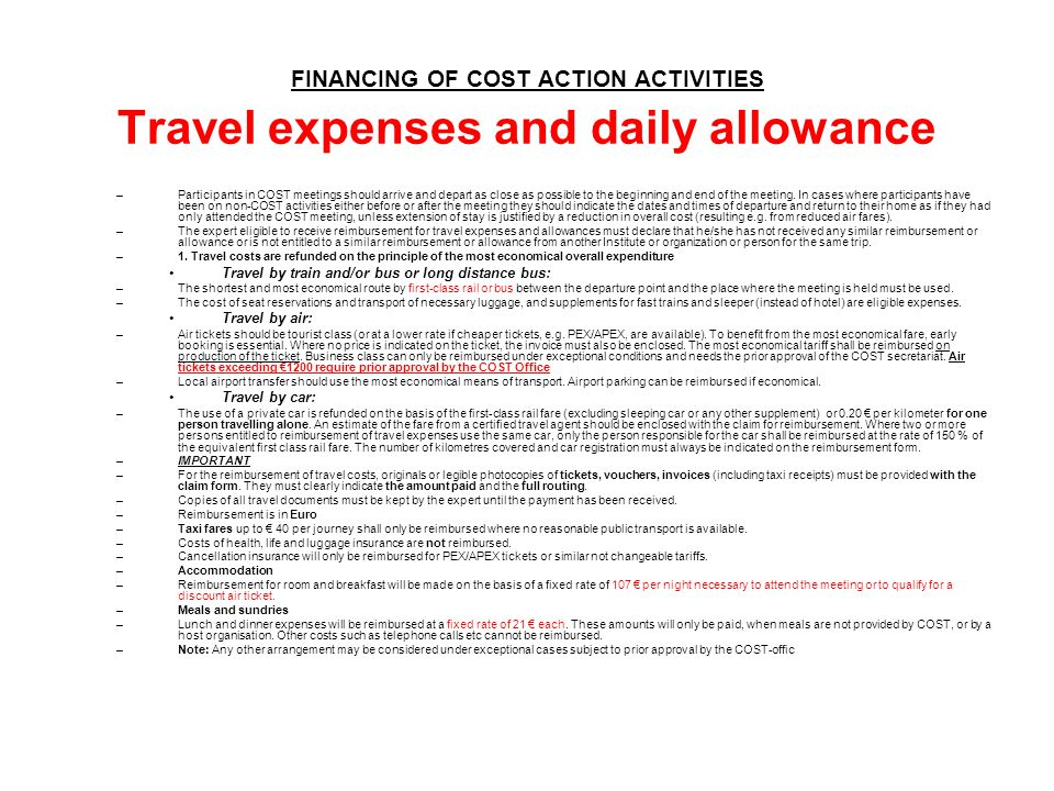 FINANCING OF COST ACTION ACTIVITIES Travel expenses and daily allowance –Participants in COST meetings should arrive and depart as close as possible t