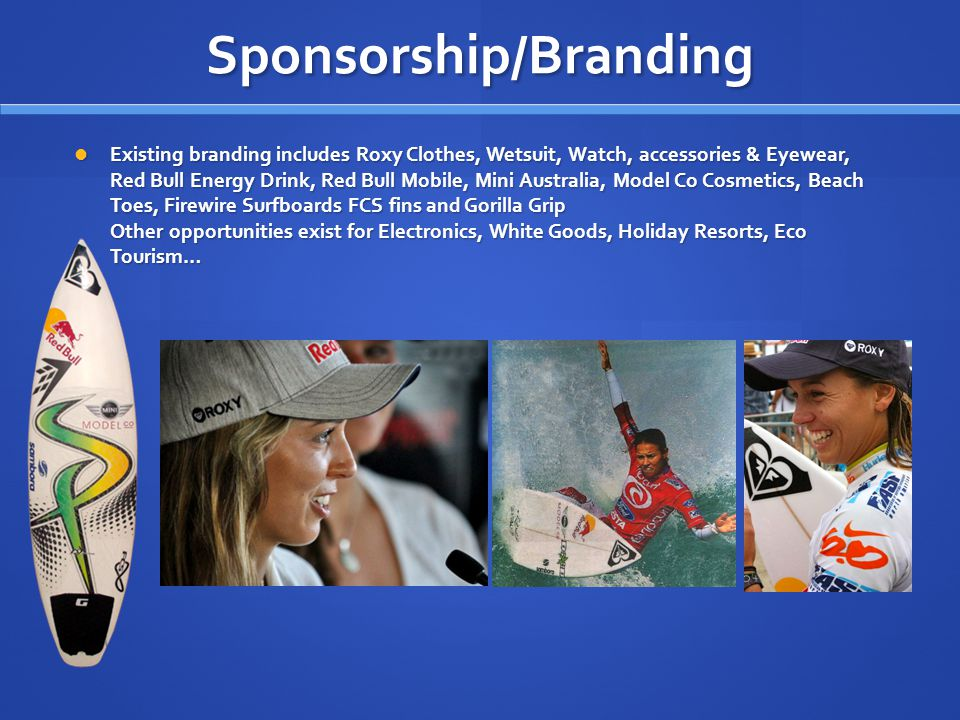 Sponsorship/Branding Existing branding includes Roxy Clothes, Wetsuit, Watch, accessories & Eyewear, Red Bull Energy Drink, Red Bull Mobile, Mini Australia, Model Co Cosmetics, Beach Toes, Firewire Surfboards FCS fins and Gorilla Grip Other opportunities exist for Electronics, White Goods, Holiday Resorts, Eco Tourism… Existing branding includes Roxy Clothes, Wetsuit, Watch, accessories & Eyewear, Red Bull Energy Drink, Red Bull Mobile, Mini Australia, Model Co Cosmetics, Beach Toes, Firewire Surfboards FCS fins and Gorilla Grip Other opportunities exist for Electronics, White Goods, Holiday Resorts, Eco Tourism…