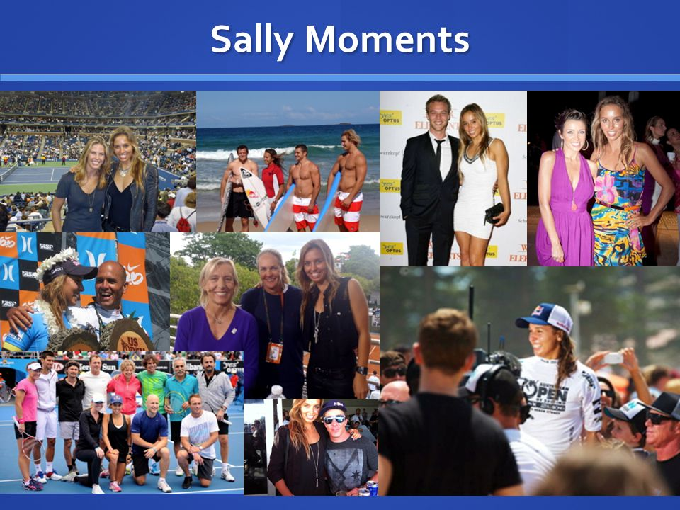 Sally Career Highlights Sallys Career to date Sallys Career to date won her first Pro Junior at age 14 won her first Pro Junior at age 14 won her first ISA U18 World Title age 17 won her first ISA U18 World Title age 17 won the ASP U21 World Title age 18 won the ASP U21 World Title age 18 won the ISA Open World Title age 18 won the ISA Open World Title age 18 won back to back Australian Pro Junior Series 2007/2008 won back to back Australian Pro Junior Series 2007/2008 won back to back WQS Series in 2008 and 2009 won back to back WQS Series in 2008 and 2009 won 12 Event Titles in the last 4 years (5 x World Tour and 7 x 6 Star) won 12 Event Titles in the last 4 years (5 x World Tour and 7 x 6 Star) won the most World Tour events in the last 2 years (Total 5) won the most World Tour events in the last 2 years (Total 5) Started World Tour career 2009 fastest ever qualifier male or female Started World Tour career 2009 fastest ever qualifier male or female First female to score a 10 point ride at ASP Sunset Beach contest First female to score a 10 point ride at ASP Sunset Beach contest Finished 5th in on ASP World Tour 2009 Finished 5th in on ASP World Tour 2009 Finished 2nd on ASP World Tour 2010, 2011, 2012 Finished 2nd on ASP World Tour 2010, 2011, 2012 Achieved World number 1 Ranking half way through 2011 Achieved World number 1 Ranking half way through 2011 Won back to back Ripcurl Pro Bells Beach Titles 2011, 2012 Won back to back Ripcurl Pro Bells Beach Titles 2011, 2012 First surfer to win Nike US Open and Hurley Australian Open First surfer to win Nike US Open and Hurley Australian Open