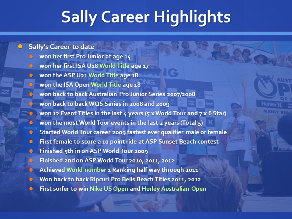 Australian Media Figures Sally will continue to grow these numbers and monitoring the PR circulation numbers shows heavy spikes when Sally is competing and making finals as seen in the sample below Sally will continue to grow these numbers and monitoring the PR circulation numbers shows heavy spikes when Sally is competing and making finals as seen in the sample below Media Audience Numbers (2 month sample Apr/May 2011) TV 5,866,000Radio 2,600,000 Print 18,604,000 Internet 280,000 Web Site 13,000 Total Reach 27,363,000 Twitter Followers:52,000+ Twitter Interactions: 168,000 weekly Facebook Followers:26,000+ Facebook Interactions: 25,000 - 380,000 weekly Sally has become a marquee athlete since joining the World Tour in 2009.