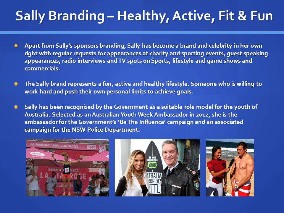 Sally Branding – Healthy, Active, Fit & Fun Apart from Sallys sponsors branding, Sally has become a brand and celebrity in her own right with regular