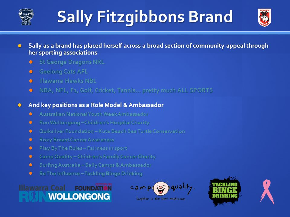 Sally Fitzgibbons Brand Sally as a brand has placed herself across a broad section of community appeal through her sporting associations Sally as a br