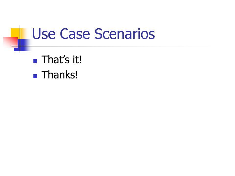 Use Case Scenarios Thats it! Thanks!