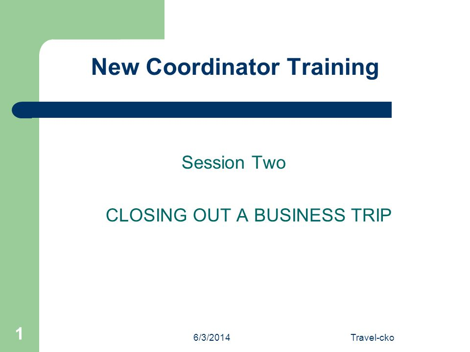6/3/2014Travel-cko 1 New Coordinator Training Session Two CLOSING OUT A BUSINESS TRIP