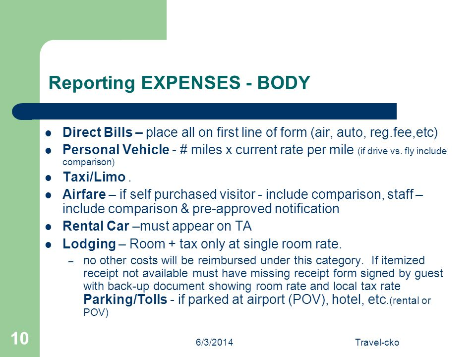 6/3/2014Travel-cko 10 Reporting EXPENSES - BODY Direct Bills – place all on first line of form (air, auto, reg.fee,etc) Personal Vehicle - # miles x c