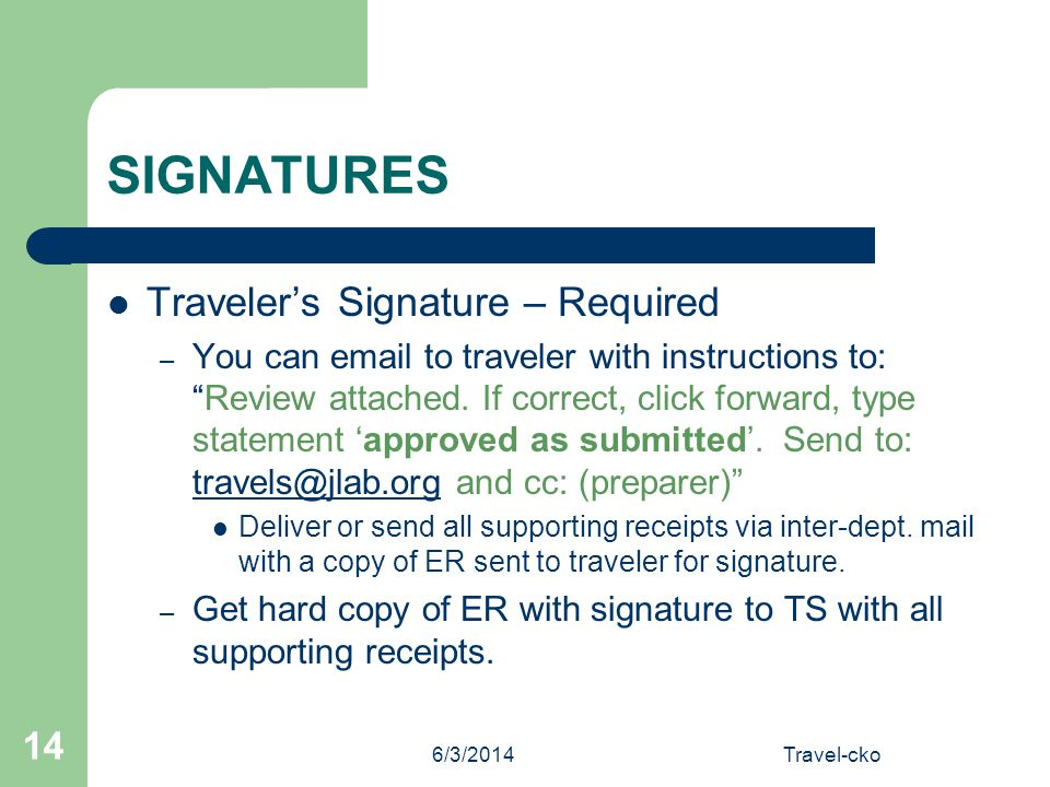 6/3/2014Travel-cko 14 SIGNATURES Travelers Signature – Required – You can email to traveler with instructions to:Review attached. If correct, click fo