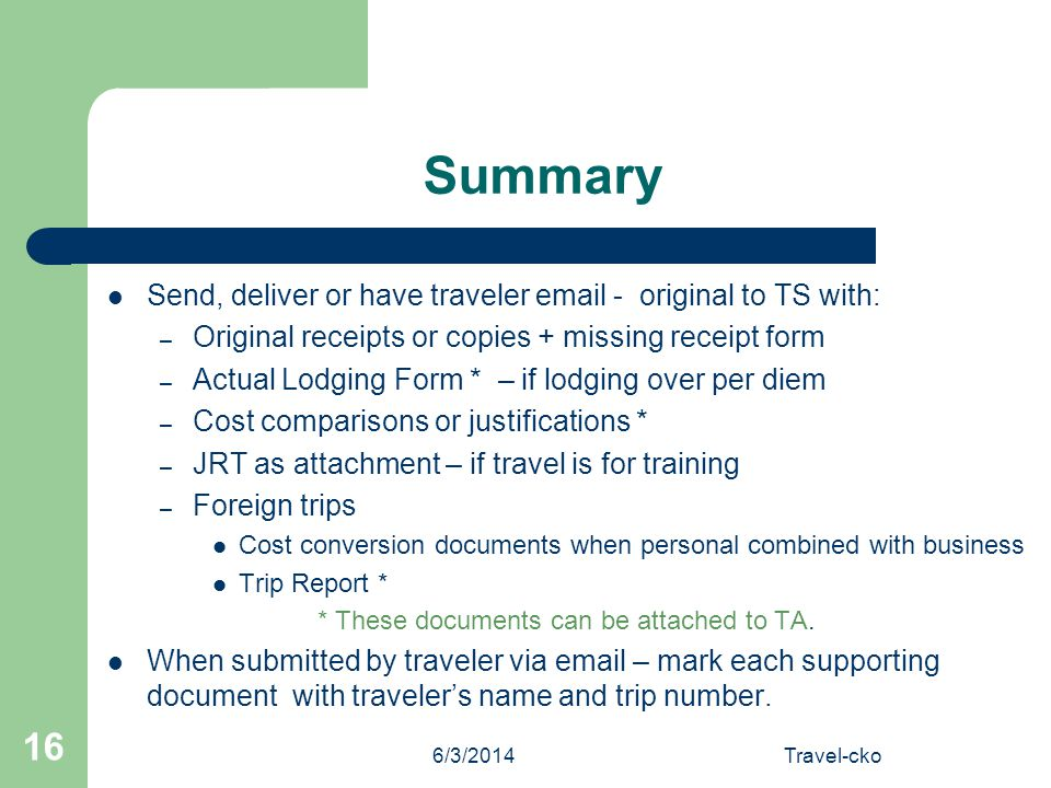 6/3/2014Travel-cko 16 Summary Send, deliver or have traveler email - original to TS with: – Original receipts or copies + missing receipt form – Actua