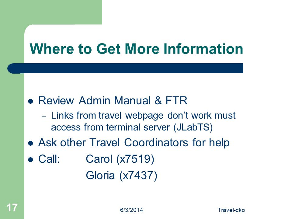 6/3/2014Travel-cko 17 Where to Get More Information Review Admin Manual & FTR – Links from travel webpage dont work must access from terminal server (