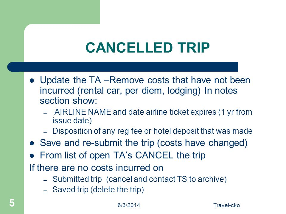 6/3/2014Travel-cko 5 CANCELLED TRIP Update the TA –Remove costs that have not been incurred (rental car, per diem, lodging) In notes section show: – A