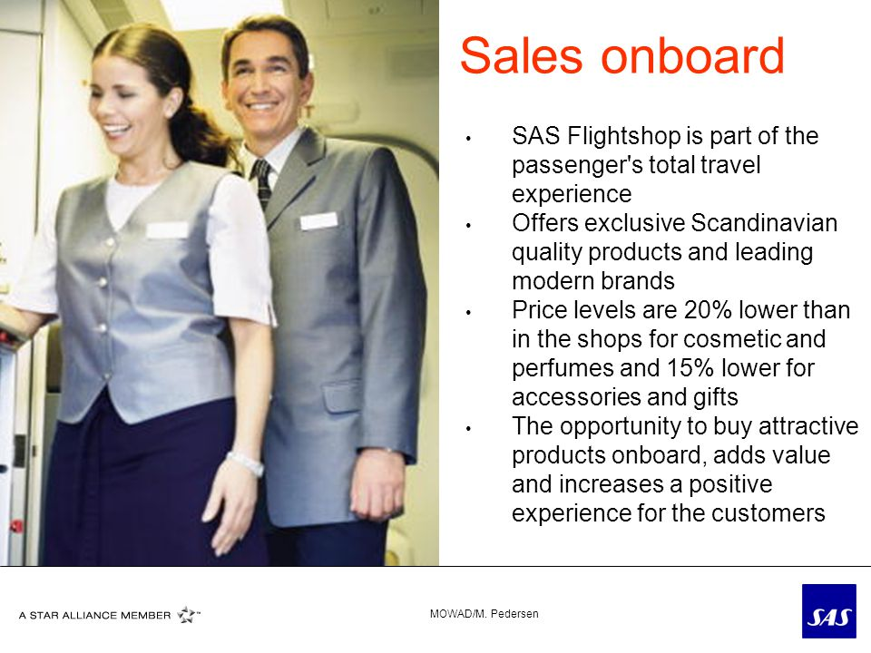 SAS Flightshop is part of the passenger s total travel experience Offers exclusive Scandinavian quality products and leading modern brands Price levels are 20% lower than in the shops for cosmetic and perfumes and 15% lower for accessories and gifts The opportunity to buy attractive products onboard, adds value and increases a positive experience for the customers Sales onboard MOWAD/M.