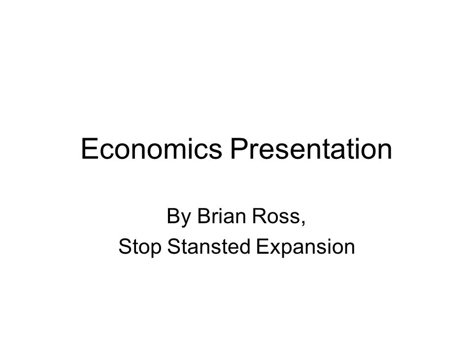 Economics Presentation By Brian Ross, Stop Stansted Expansion