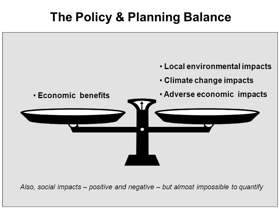 Local environmental impacts Climate change impacts Adverse economic impacts Economic benefits The Policy & Planning Balance Also, social impacts – positive and negative – but almost impossible to quantify