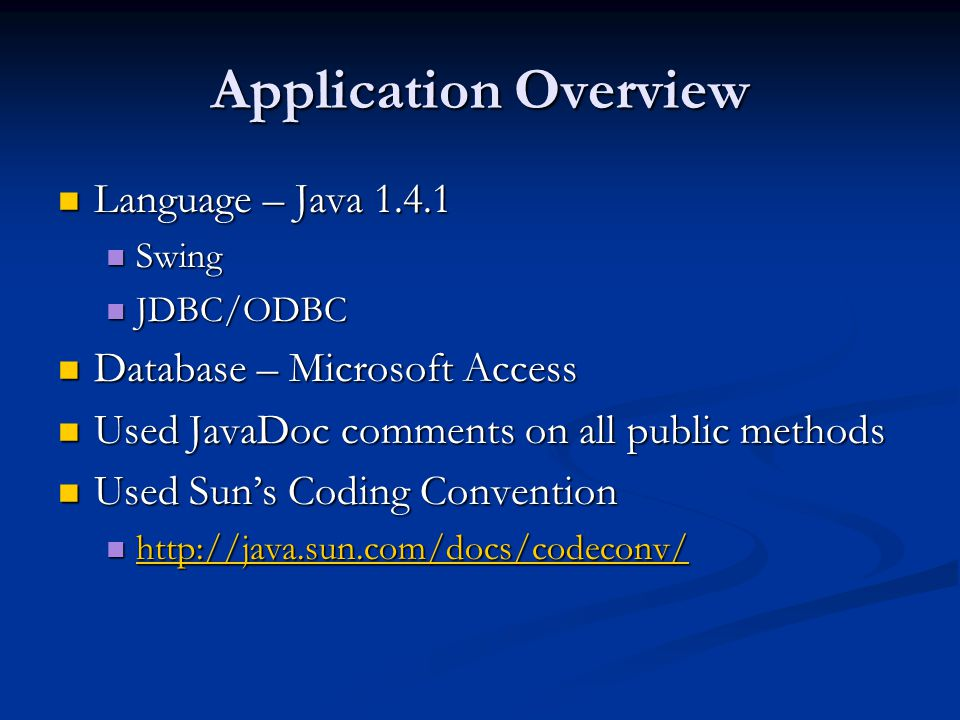 Application Overview Language – Java 1.4.1 Language – Java 1.4.1 Swing Swing JDBC/ODBC JDBC/ODBC Database – Microsoft Access Database – Microsoft Access Used JavaDoc comments on all public methods Used JavaDoc comments on all public methods Used Suns Coding Convention Used Suns Coding Convention http://java.sun.com/docs/codeconv/ http://java.sun.com/docs/codeconv/ http://java.sun.com/docs/codeconv/