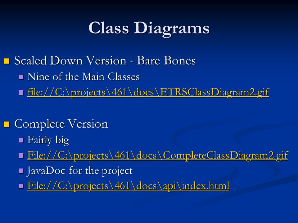 Class Diagrams Scaled Down Version - Bare Bones Scaled Down Version - Bare Bones Nine of the Main Classes Nine of the Main Classes file://C:\projects\461\docs\ETRSClassDiagram2.gif file://C:\projects\461\docs\ETRSClassDiagram2.gif file://C:\projects\461\docs\ETRSClassDiagram2.gif Complete Version Complete Version Fairly big Fairly big File://C:\projects\461\docs\CompleteClassDiagram2.gif File://C:\projects\461\docs\CompleteClassDiagram2.gif File://C:\projects\461\docs\CompleteClassDiagram2.gif JavaDoc for the project JavaDoc for the project File://C:\projects\461\docs\api\index.html File://C:\projects\461\docs\api\index.html File://C:\projects\461\docs\api\index.html
