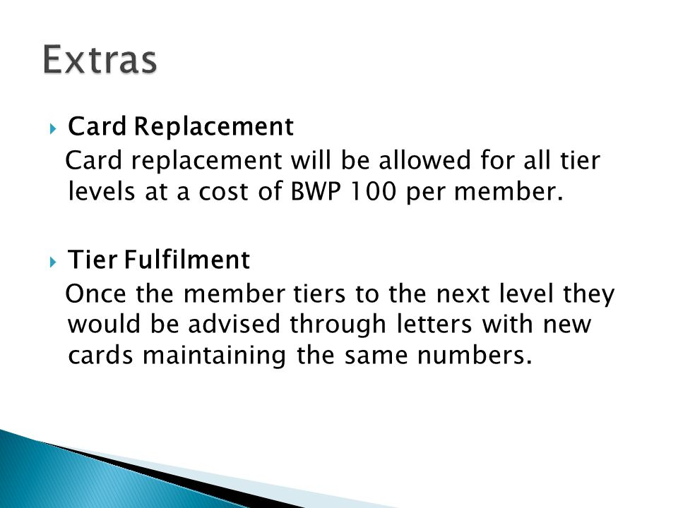 Card Replacement Card replacement will be allowed for all tier levels at a cost of BWP 100 per member.