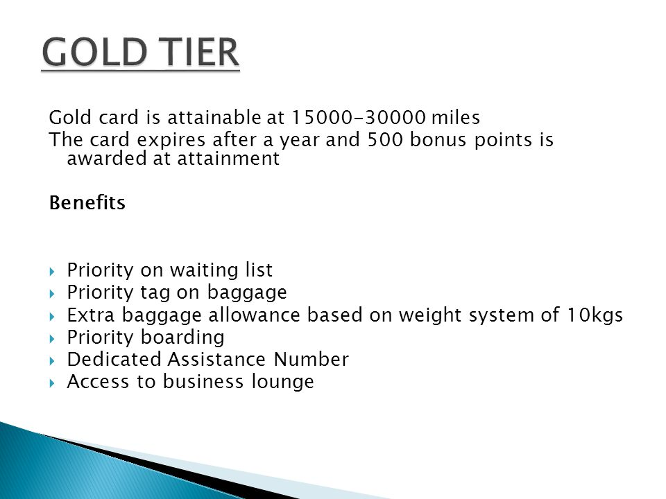 Gold card is attainable at 15000-30000 miles The card expires after a year and 500 bonus points is awarded at attainment Benefits Priority on waiting list Priority tag on baggage Extra baggage allowance based on weight system of 10kgs Priority boarding Dedicated Assistance Number Access to business lounge