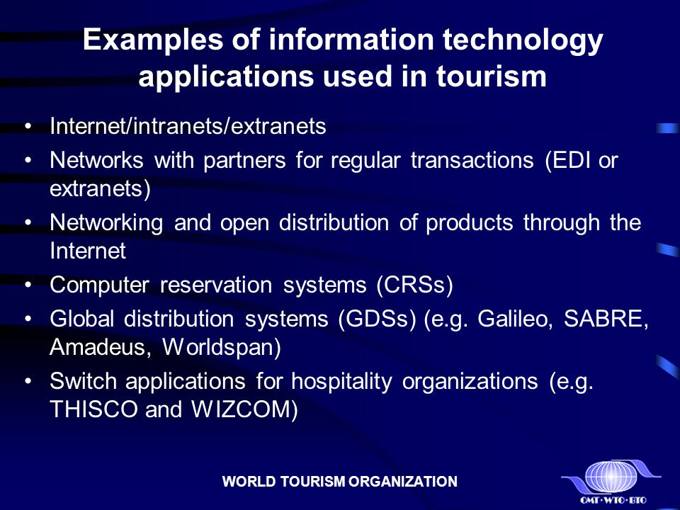 WORLD TOURISM ORGANIZATION Examples of information technology applications used in tourism Internet/intranets/extranets Networks with partners for reg