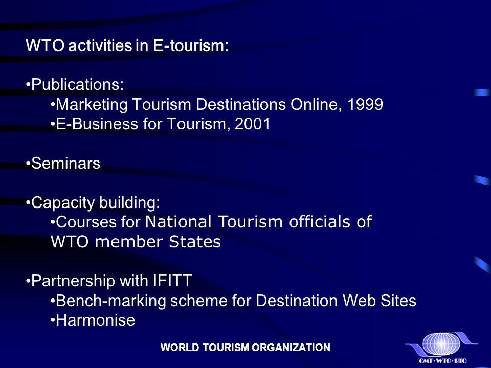 WORLD TOURISM ORGANIZATION WTO activities in E-tourism: Publications: Marketing Tourism Destinations Online, 1999 E-Business for Tourism, 2001 Seminar