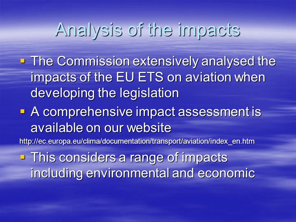 Analysis of the impacts The Commission extensively analysed the impacts of the EU ETS on aviation when developing the legislation The Commission extensively analysed the impacts of the EU ETS on aviation when developing the legislation A comprehensive impact assessment is available on our website A comprehensive impact assessment is available on our websitehttp://ec.europa.eu/clima/documentation/transport/aviation/index_en.htm This considers a range of impacts including environmental and economic This considers a range of impacts including environmental and economic