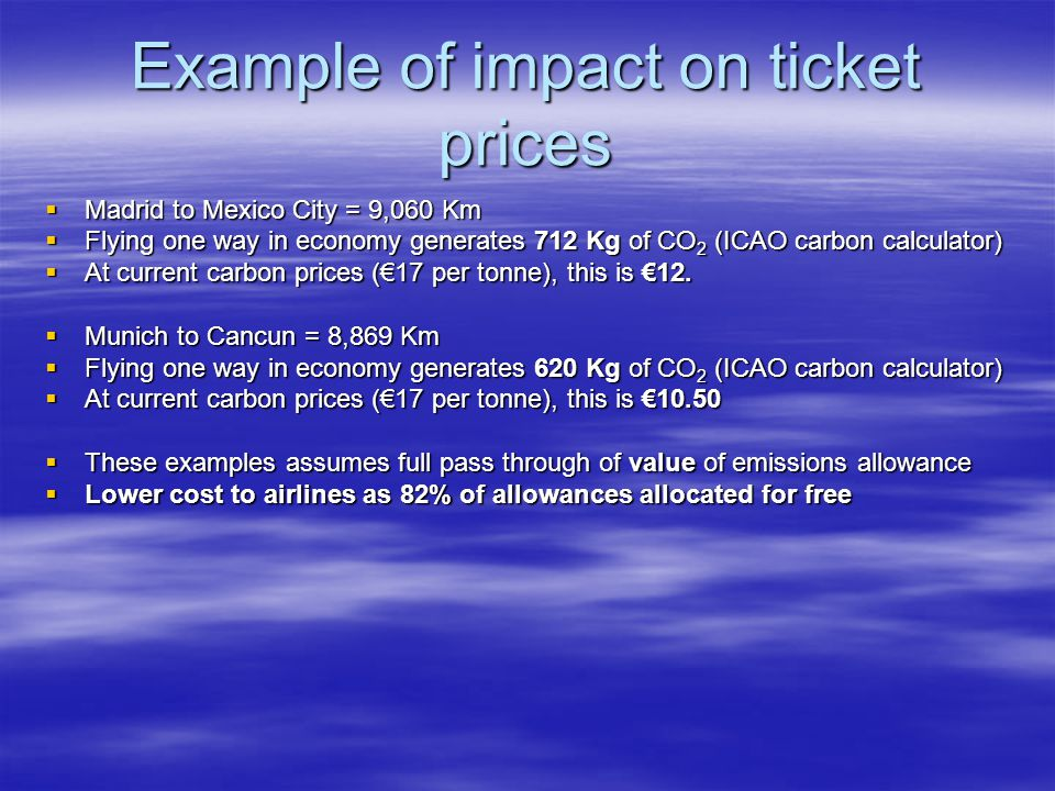 Example of impact on ticket prices Madrid to Mexico City = 9,060 Km Madrid to Mexico City = 9,060 Km Flying one way in economy generates 712 Kg of CO 2 (ICAO carbon calculator) Flying one way in economy generates 712 Kg of CO 2 (ICAO carbon calculator) At current carbon prices (17 per tonne), this is 12.