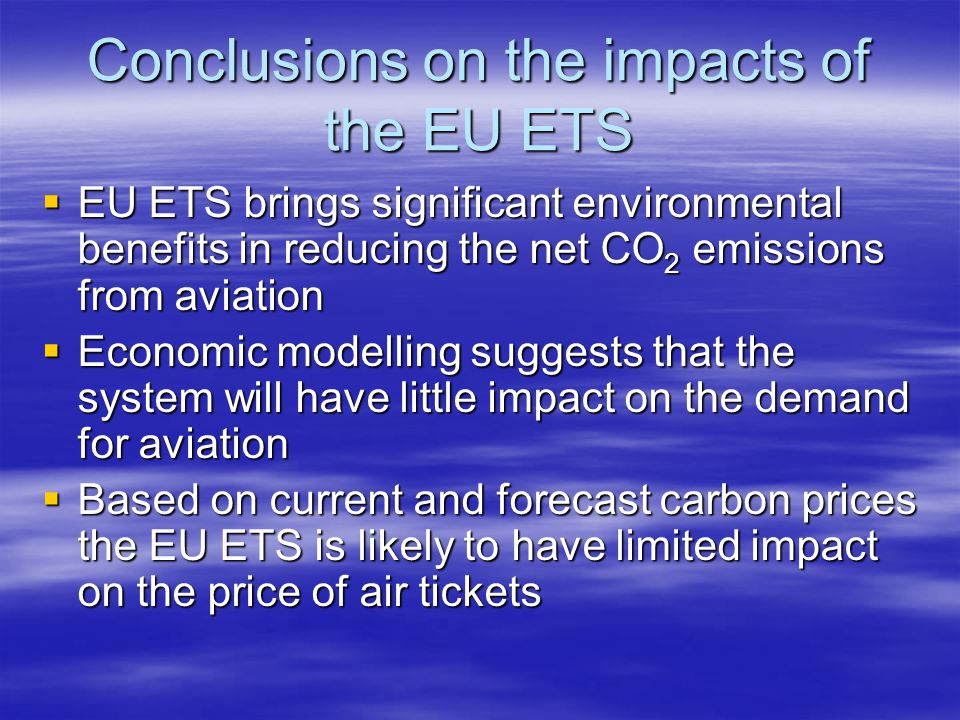 Conclusions on the impacts of the EU ETS EU ETS brings significant environmental benefits in reducing the net CO 2 emissions from aviation EU ETS brings significant environmental benefits in reducing the net CO 2 emissions from aviation Economic modelling suggests that the system will have little impact on the demand for aviation Economic modelling suggests that the system will have little impact on the demand for aviation Based on current and forecast carbon prices the EU ETS is likely to have limited impact on the price of air tickets Based on current and forecast carbon prices the EU ETS is likely to have limited impact on the price of air tickets