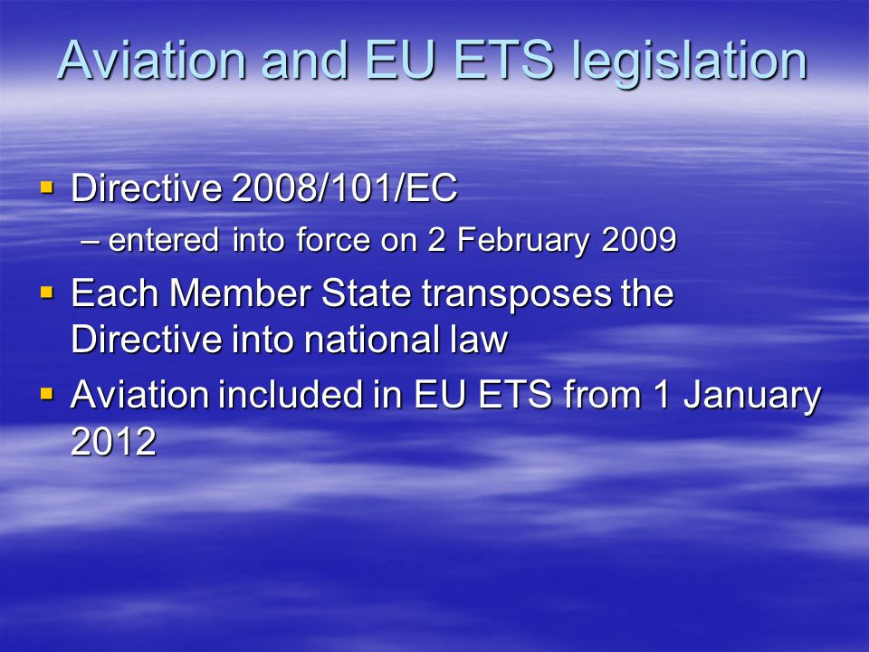 Aviation and EU ETS legislation Directive 2008/101/EC Directive 2008/101/EC –entered into force on 2 February 2009 Each Member State transposes the Directive into national law Each Member State transposes the Directive into national law Aviation included in EU ETS from 1 January 2012 Aviation included in EU ETS from 1 January 2012
