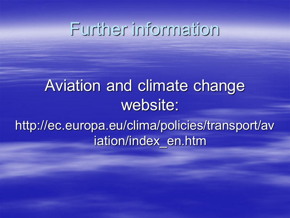 Further information Aviation and climate change website: http://ec.europa.eu/clima/policies/transport/av iation/index_en.htm