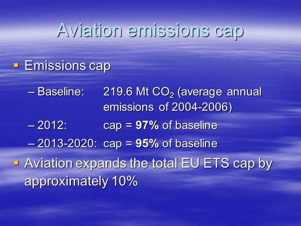 Aviation emissions cap Emissions cap Emissions cap –Baseline:219.6 Mt CO 2 (average annual emissions of 2004-2006) –2012:cap = 97% of baseline –2013-2020: cap = 95% of baseline Aviation expands the total EU ETS cap by approximately 10% Aviation expands the total EU ETS cap by approximately 10%