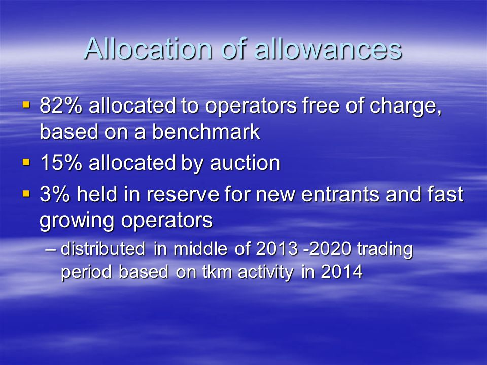Allocation of allowances 82% allocated to operators free of charge, based on a benchmark 82% allocated to operators free of charge, based on a benchmark 15% allocated by auction 15% allocated by auction 3% held in reserve for new entrants and fast growing operators 3% held in reserve for new entrants and fast growing operators –distributed in middle of 2013 -2020 trading period based on tkm activity in 2014