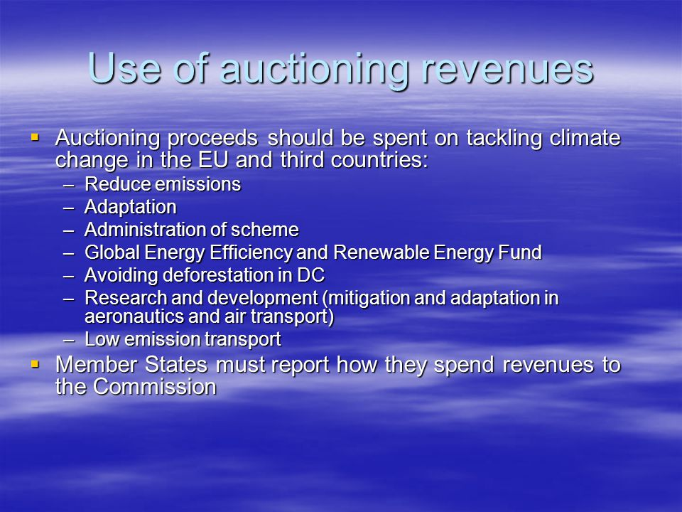 Use of auctioning revenues Auctioning proceeds should be spent on tackling climate change in the EU and third countries: Auctioning proceeds should be spent on tackling climate change in the EU and third countries: –Reduce emissions –Adaptation –Administration of scheme –Global Energy Efficiency and Renewable Energy Fund –Avoiding deforestation in DC –Research and development (mitigation and adaptation in aeronautics and air transport) –Low emission transport Member States must report how they spend revenues to the Commission Member States must report how they spend revenues to the Commission