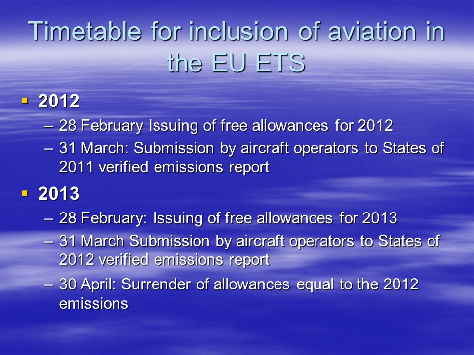 Timetable for inclusion of aviation in the EU ETS 2012 2012 –28 February Issuing of free allowances for 2012 –31 March: Submission by aircraft operators to States of 2011 verified emissions report 2013 2013 –28 February: Issuing of free allowances for 2013 –31 March Submission by aircraft operators to States of 2012 verified emissions report –30 April: Surrender of allowances equal to the 2012 emissions