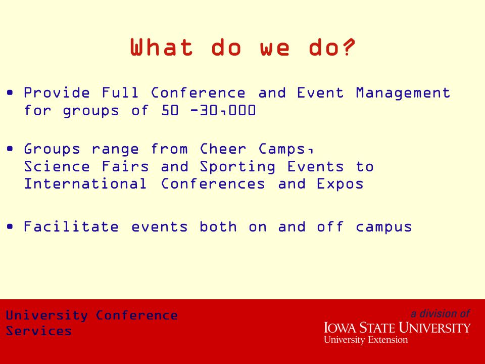 What do we do? Provide Full Conference and Event Management for groups of 50 -30,000 Groups range from Cheer Camps, Science Fairs and Sporting Events