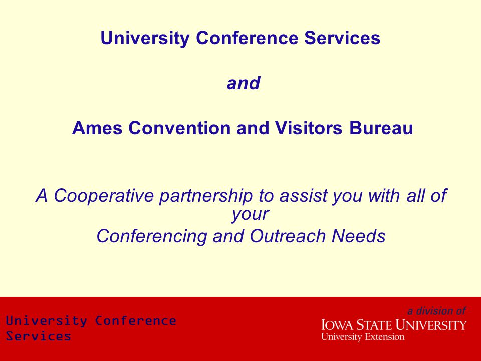University Conference Services and Ames Convention and Visitors Bureau A Cooperative partnership to assist you with all of your Conferencing and Outreach Needs University Conference Services