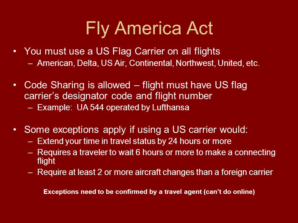 Fly America Act You must use a US Flag Carrier on all flights –American, Delta, US Air, Continental, Northwest, United, etc.