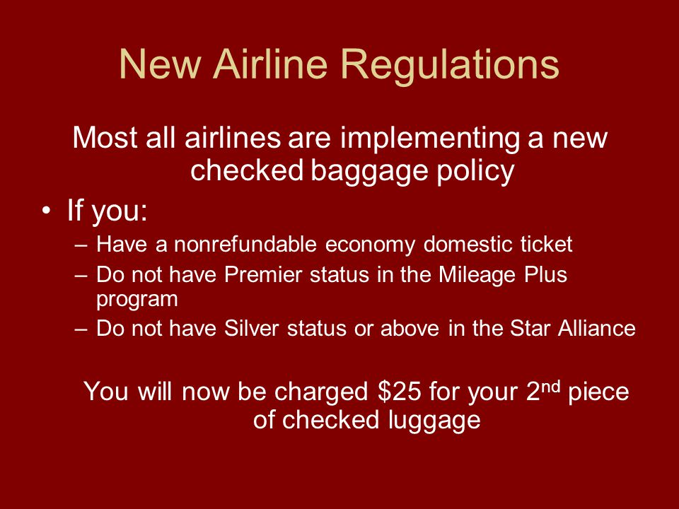 New Airline Regulations Most all airlines are implementing a new checked baggage policy If you: –Have a nonrefundable economy domestic ticket –Do not have Premier status in the Mileage Plus program –Do not have Silver status or above in the Star Alliance You will now be charged $25 for your 2 nd piece of checked luggage