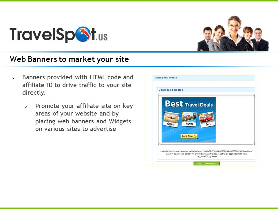 Web Banners to market your site Banners provided with HTML code and affiliate ID to drive traffic to your site directly.