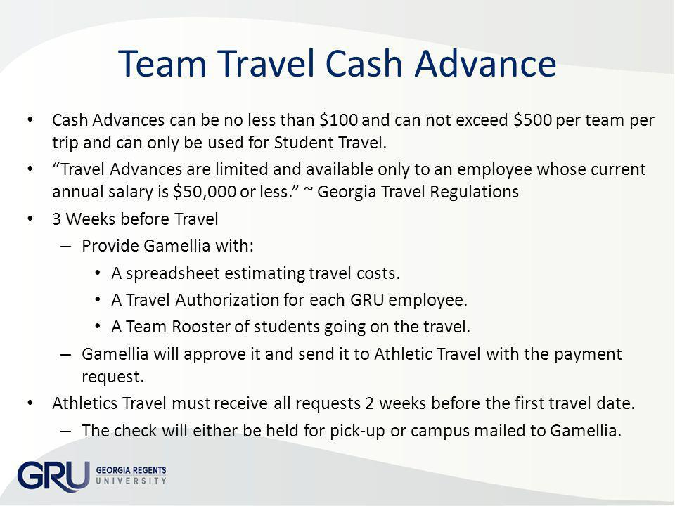 Team Travel Cash Advance Cash Advances can be no less than $100 and can not exceed $500 per team per trip and can only be used for Student Travel. Tra