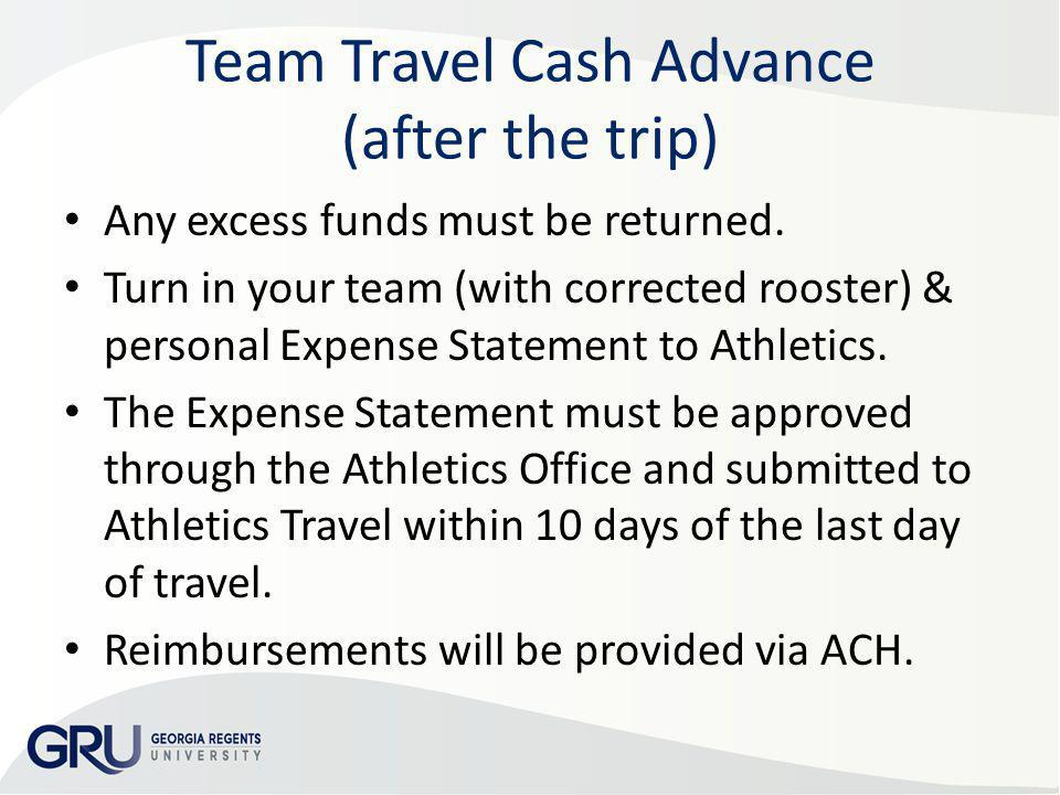Team Travel Cash Advance (after the trip) Any excess funds must be returned. Turn in your team (with corrected rooster) & personal Expense Statement t