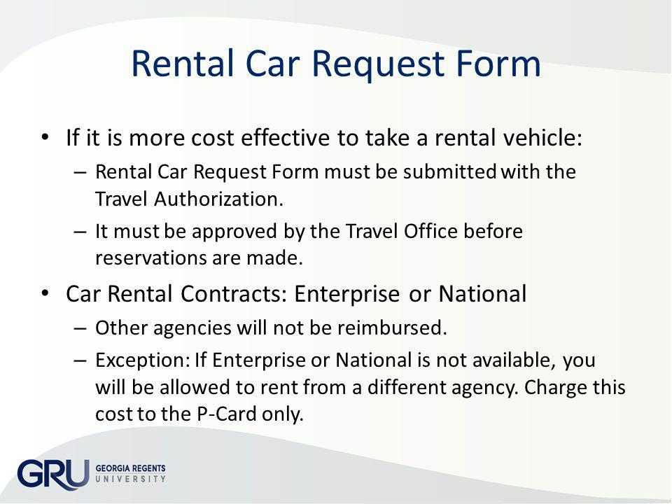 Rental Car Request Form If it is more cost effective to take a rental vehicle: – Rental Car Request Form must be submitted with the Travel Authorizati