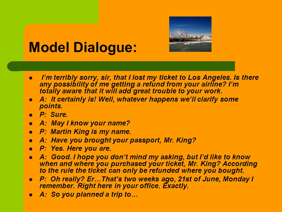 Model Dialogue: Im terribly sorry, sir, that I lost my ticket to Los Angeles. Is there any possibility of me getting a refund from your airline? Im to
