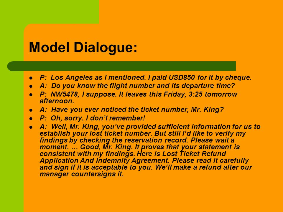 Model Dialogue: P: Los Angeles as I mentioned. I paid USD850 for it by cheque. A: Do you know the flight number and its departure time? P: NW5478, I s