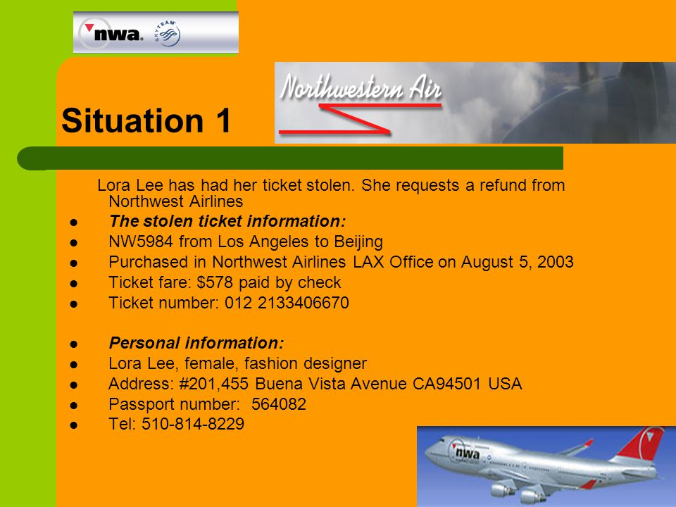 Situation 1 Lora Lee has had her ticket stolen. She requests a refund from Northwest Airlines The stolen ticket information: NW5984 from Los Angeles t
