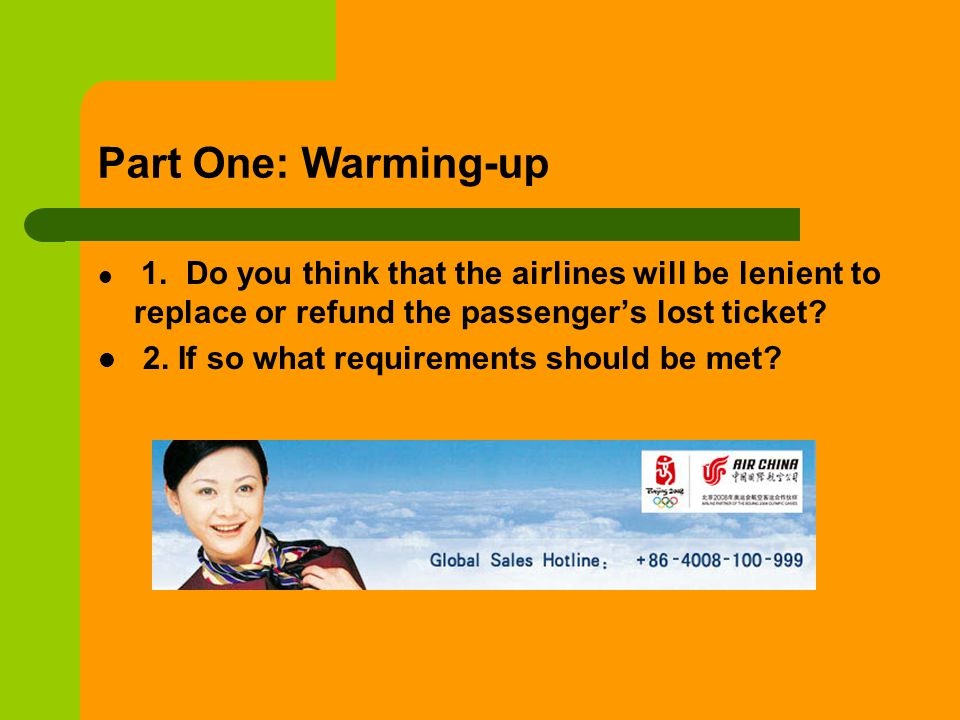 Part One: Warming-up 1. Do you think that the airlines will be lenient to replace or refund the passengers lost ticket? 2. If so what requirements sho